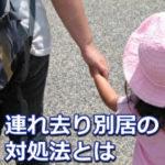 親権目的の子供の連れ去り別居をされた場合の適切な対処法を徹底解説