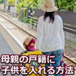 離婚後の子供の戸籍変更をスムーズに完了する為の手順を詳しく解説!